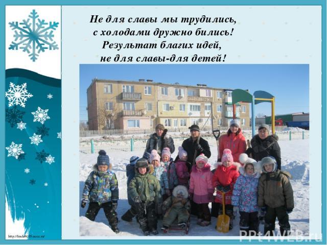 Не для славы мы трудились, с холодами дружно бились! Результат благих идей, не для славы-для детей! http://linda6035.ucoz.ru/