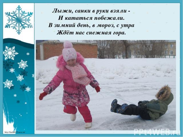 Лыжи, санки в руки взяли - И кататься побежали. В зимний день, в мороз, с утра Ждёт нас снежнаягора. http://linda6035.ucoz.ru/