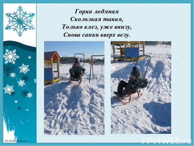 Горка ледяная Скользкая такая, Только влез, уже внизу, Снова санки вверх везу. http://linda6035.ucoz.ru/