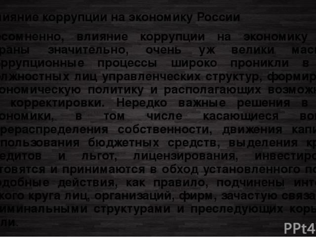 Влияние коррупции на экономику России Несомненно, влияние коррупции на экономику нашей страны значительно, очень уж велики масштабы. Коррупционные процессы широко проникли в среду должностных лиц управленческих структур, формирующих экономическую по…