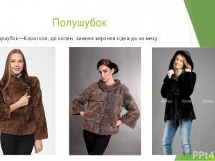 Полушубок Полушубок—Короткая, до колен, зимняя верхняя одежда на меху.