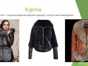 Куртка Ку ртка — короткое верхнее изделие (одежда), наглухо застёгивающаяся.