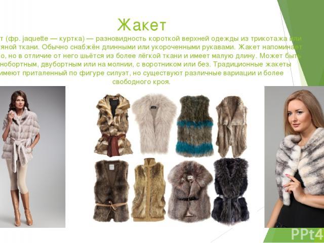 Жакет Жакет (фр. jaquette — куртка) — разновидность короткой верхней одежды из трикотажа или шерстяной ткани. Обычно снабжён длинными или укороченными рукавами. Жакет напоминает пальто, но в отличие от него шьётся из более лёгкой ткани и имеет малую…