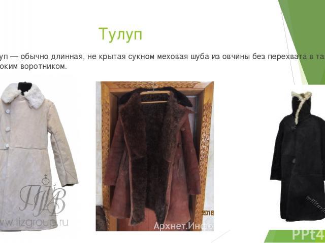 Тулуп Тулуп — обычно длинная, не крытая сукном меховая шуба из овчины без перехвата в талии с высоким воротником.