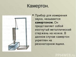 Камертон. Прибор для измерения звука, называется камертоном. Он представляет соб