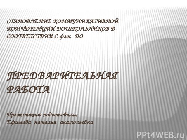 СТАНОВЛЕНИЕ КОММУНИКАТИВНОЙ КОМПЕТЕНЦИИ ДОШКОЛЬНИКОВ В СООТВЕТСТВИИ С фгос ДО ПРЕДВАРИТЕЛЬНАЯ РАБОТА Презентацию подготовила: Ефимова наталья анатольевна