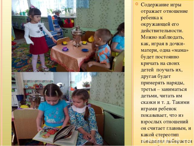 Содержание игры отражает отношение ребенка к окружающей его действительности. Можно наблюдать, как, играя в дочки-матери, одна «мама» будет постоянно кричать на своих детей поучать их, другая будет примерять наряды, третья – заниматься детьми, читат…
