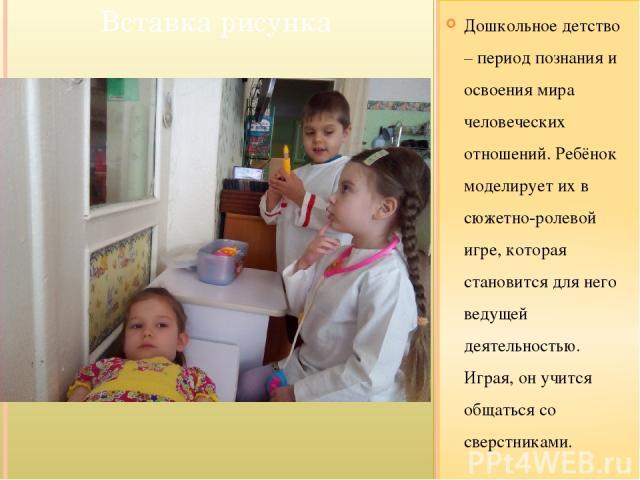 Дошкольное детство – период познания и освоения мира человеческих отношений. Ребёнок моделирует их в сюжетно-ролевой игре, которая становится для него ведущей деятельностью. Играя, он учится общаться со сверстниками.