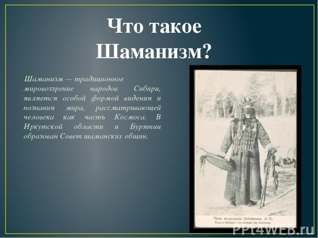 Шаманизм—традиционное мировоззрение народов Сибири, является особой формой видения и познания мира, рассматривающей человека как часть Космоса. В Иркутской области и Бурятии образован Совет шаманских общин. Что такое Шаманизм?
