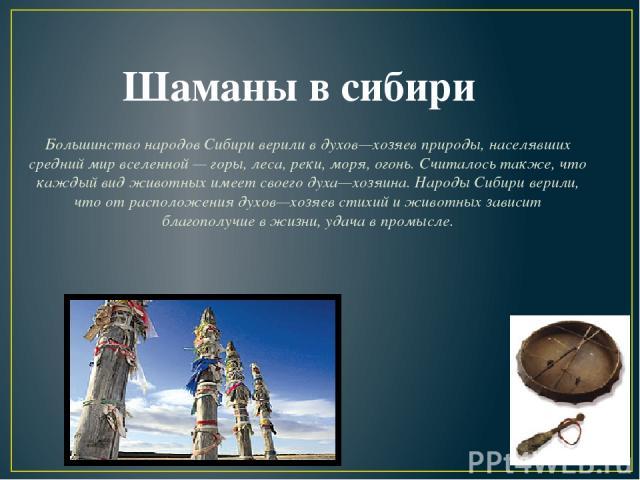 Большинство народов Сибири верили в духов—хозяев природы, населявших средний мир вселенной — горы, леса, реки, моря, огонь. Считалось также, что каждый вид животных имеет своего духа—хозяина. Народы Сибири верили, что от расположения духов—хозяев ст…