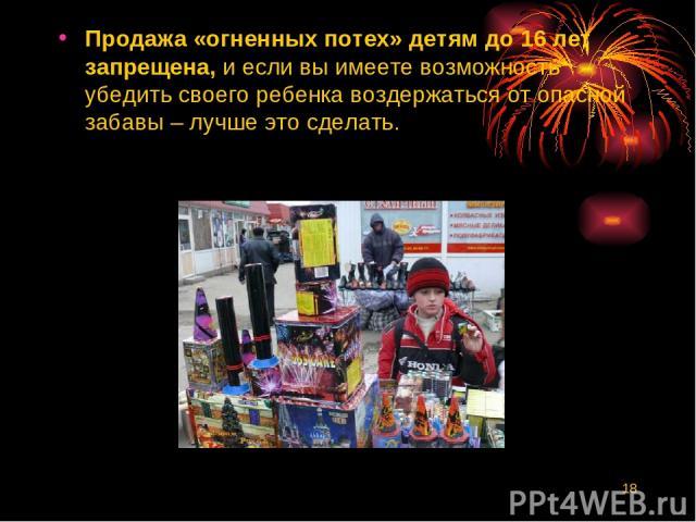 * Продажа «огненных потех» детям до 16 лет запрещена, и если вы имеете возможность убедить своего ребенка воздержаться от опасной забавы – лучше это сделать.