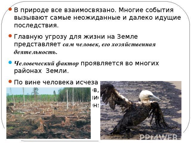 В природе все взаимосвязано. Многие события вызывают самые неожиданные и далеко идущие последствия. Главную угрозу для жизни на Земле представляет сам человек, его хозяйственная деятельность. Человеческий фактор проявляется во многих районах Земли. …