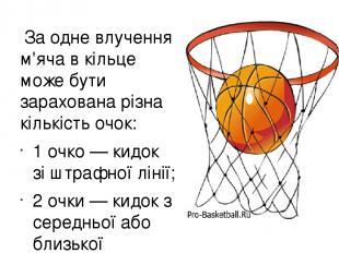 За одне влучення м'яча в кільце може бути зарахована різна кількість очок: 1 очк