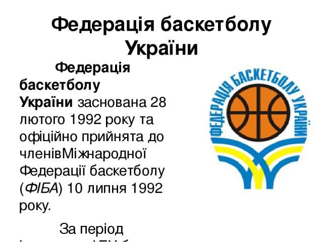 Федерація баскетболу України Федерація баскетболу Українизаснована28 лютого1992 року та офіційно прийнята до членівМіжнародної Федерації баскетболу (ФІБА) 10 липня 1992 року. За період існування ФБУ було проведено дванадцять чемпіонатів України. …
