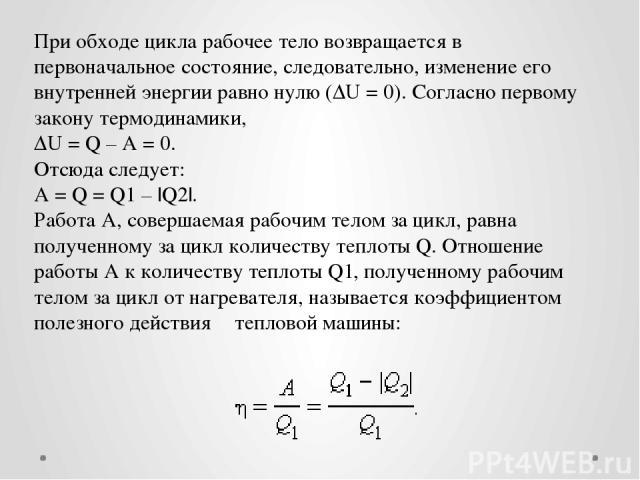 При обходе цикла рабочее тело возвращается в первоначальное состояние, следовательно, изменение его внутренней энергии равно нулю (ΔU = 0). Согласно первому закону термодинамики, ΔU = Q – A = 0. Отсюда следует: A = Q = Q1 – |Q2|. Работа A, совершаем…
