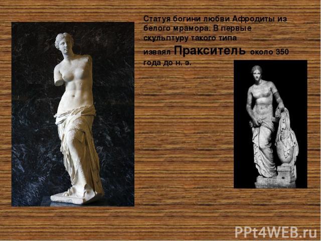 Статуябогини любвиАфродитыиз белогомрамора. В первые скульптуру такого типа изваялПраксительоколо 350 года до н. э. Непременным атрибутом одеяния богини являлся её знаменитый пояс, в котором были заключены любовь, желание, слова обольщения