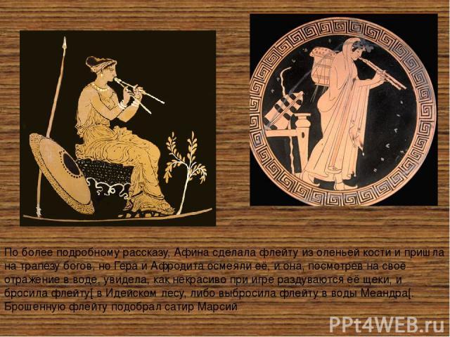 По более подробному рассказу, Афина сделала флейту из оленьей кости и пришла на трапезу богов, ноГераиАфродитаосмеяли её, и она, посмотрев на своё отражение в воде, увидела, как некрасиво при игре раздуваются её щеки, и бросила флейту[в Идейско…