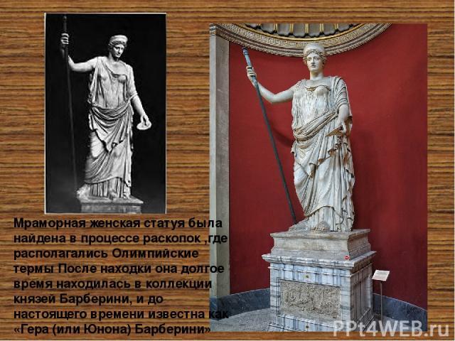 Мраморная женская статуя была найдена в процессе раскопок ,где располагались Олимпийские термы После находки она долгое время находилась в коллекции князей Барберини, и до настоящего времени известна как «Гера (или Юнона) Барберини» Будучи законной…