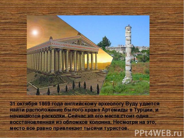 31 октября 1869 года английскому археологу Вуду удается найти расположение былого храма Артемиды в Турции, и начинаются раскопки. Сейчас на его месте стоит одна восстановленная из обломков колонна. Несмотря на это, место все равно привлекает тысячи …
