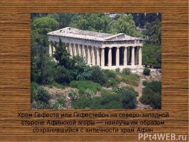 Храм ГефестаилиГефестейо нна северо-западной сторонеАфинской агоры— наилучшим образом сохранившийся с античности храмАфин Храмсооружён в период 449—415 годов дон.э. и был посвящён богуГефесту. Архитектор неизвестен, но это, по всей видимо…