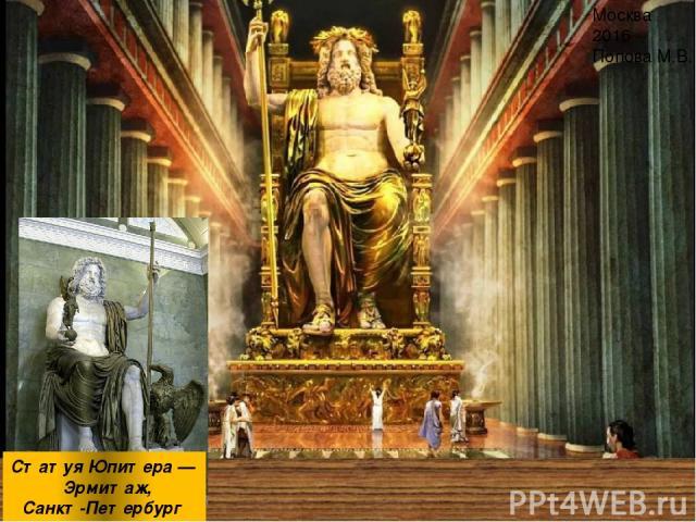 Статуя Юпитера — Эрмитаж, Санкт-Петербург Москва 2016 Попова М.В. Статуя считалась одним из семи чудес света древнего мира. Греки считали несчастными тех, кто ни разу не видел эту статую Зевса. Рассказывают, что когда Калигула пожелал перенести стат…