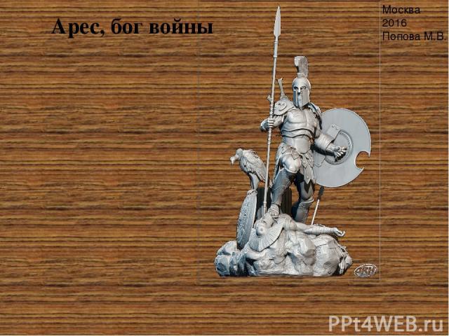 Арес, бог войны Москва 2016 Попова М.В. Важное место в мифологии занимает Арес, бог войны, – он один из двенадцати главных богов Олимпа. Древнегреческий бог Арес был не единственным покровителем войны, – его сестра Афина Паллада олицетворяла собой в…