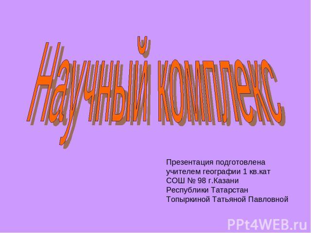 Презентация подготовлена учителем географии 1 кв.кат СОШ № 98 г.Казани Республики Татарстан Топыркиной Татьяной Павловной