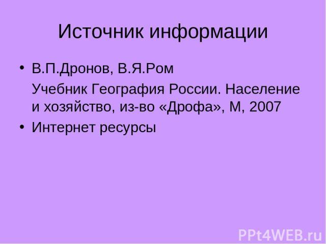 Источник информации В.П.Дронов, В.Я.Ром Учебник География России. Население и хозяйство, из-во «Дрофа», М, 2007 Интернет ресурсы