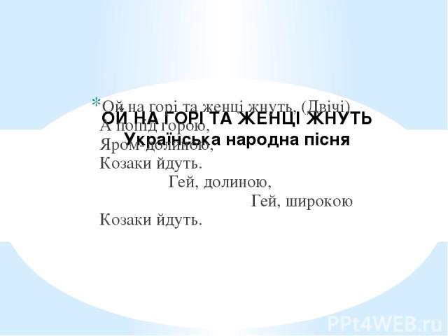 ОЙ НА ГОРІ ТА ЖЕНЦІ ЖНУТЬ Українська народна пісня  Ой на горі та женці жнуть, (Двічі) А попід горою, Яром-долиною, Козаки йдуть. Гей, долиною, Гей, широкою Козаки йдуть.