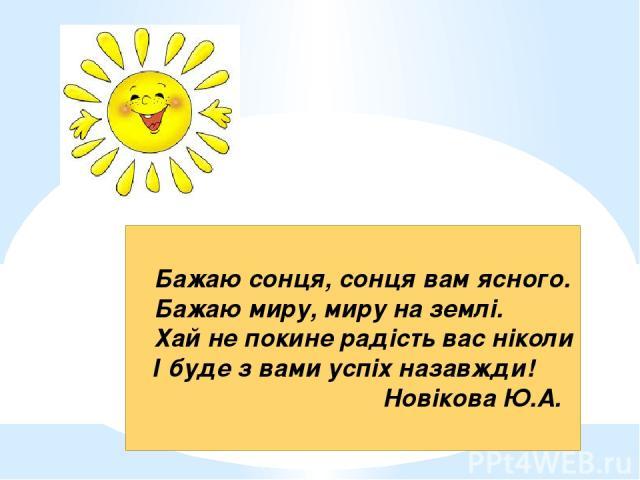 Бажаю сонця, сонця вам ясного. Бажаю миру, миру на землі. Хай не покине радість вас ніколи І буде з вами успіх назавжди! Новікова Ю.А.