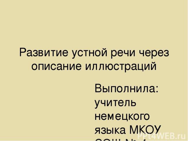 Развитие устной речи через описание иллюстраций Выполнила: учитель немецкого языка МКОУ СОШ № 4 Саблина Е.В. т. 89231947557