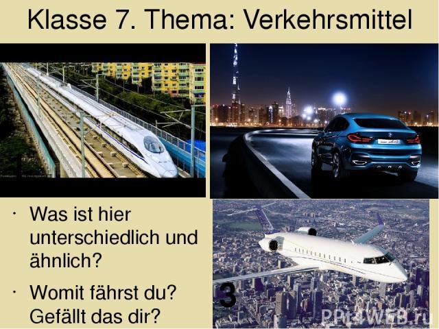 Klasse 7. Thema: Verkehrsmittel Was ist hier unterschiedlich und ähnlich? Womit fährst du? Gefällt das dir? 1 2 3