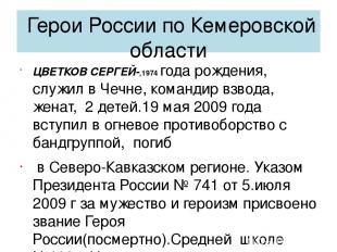 Герои России по Кемеровской области ЦВЕТКОВ СЕРГЕЙ-,1974 года рождения, служил в