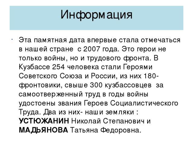 Информация Эта памятная дата впервые стала отмечаться в нашей стране с 2007 года. Это герои не только войны, но и трудового фронта. В Кузбассе 254 человека стали Героями Советского Союза и России, из них 180- фронтовики, свыше 300 кузбассовцев за са…