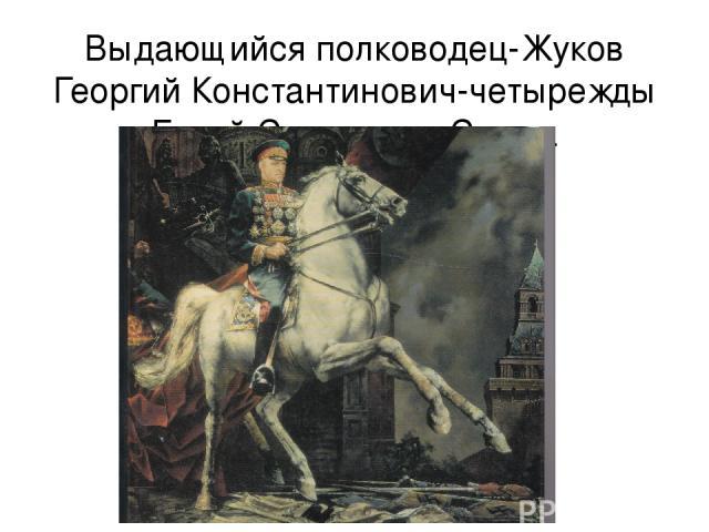 Выдающийся полководец-Жуков Георгий Константинович-четырежды Герой Советского Союза