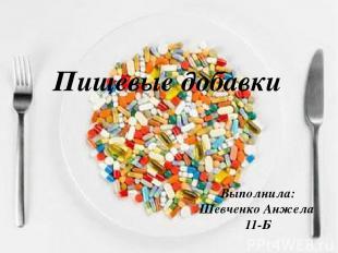 Пищевые добавки Выполнила: Шевченко Анжела 11-Б