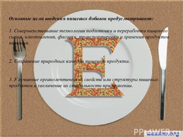 Основные цели введения пищевых добавок предусматривают: 1. Совершенствование технологии подготовки и переработки пищевого сырья, изготовления, фасовки, транспортировки и хранения продуктов питания. 2. Сохранение природных качеств пищевого продукта. …