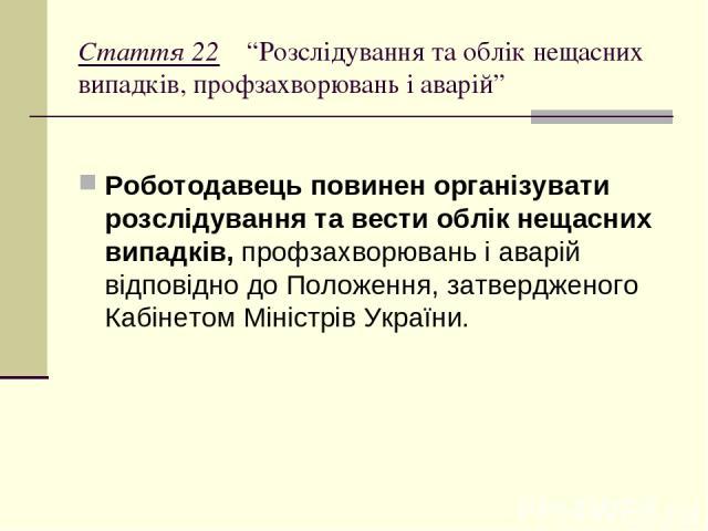 """Стаття 22 """"Розслідування та облік нещасних випадків, профзахворювань і аварій"""" Роботодавець повинен організувати розслідування та вести облік нещасних випадків, профзахворювань і аварій відповідно до Положення, затвердженого Кабінетом Міністрів України."""