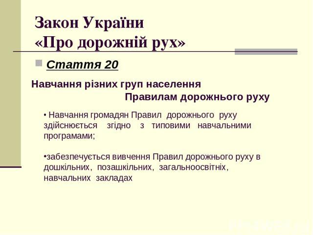 Закон України «Про дорожній рух» Стаття 20 Навчання різних груп населення Правилам дорожнього руху Навчання громадян Правил дорожнього руху здійснюється згідно з типовими навчальними програмами; забезпечується вивчення Правил дорожнього руху в дошкі…