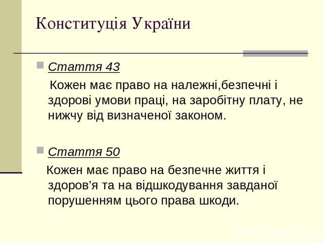 Конституція України Стаття 43 Кожен має право на належні,безпечні і здорові умови праці, на заробітну плату, не нижчу від визначеної законом. Стаття 50 Кожен має право на безпечне життя і здоров'я та на відшкодування завданої порушенням цього права шкоди.