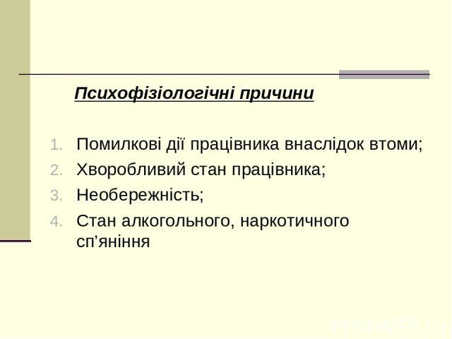 Психофізіологічні причини Помилкові дії працівника внаслідок втоми; Хворобливий стан працівника; Необережність; Стан алкогольного, наркотичного сп'яніння