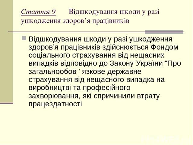 """Стаття 9 Відшкодування шкоди у разі ушкодження здоров'я працівників Відшкодування шкоди у разі ушкодження здоров'я працівників здійснюється Фондом соціального страхування від нещасних випадків відповідно до Закону України """"Про загальнообов ' язкове …"""