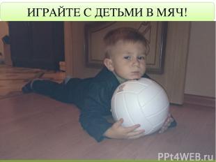 ИГРАЙТЕ С ДЕТЬМИ В МЯЧ!