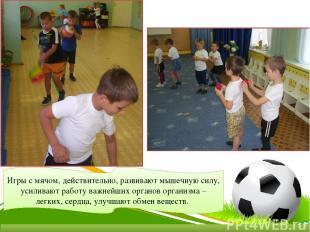 Игры с мячом, действительно, развивают мышечную силу, усиливают работу важнейших