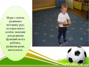 Игры с мячом развивают моторику рук, которая имеет особое значение для развития