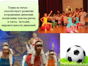 Танцы на мячах –способствуют развитию координации движений, воспитанию чувства р