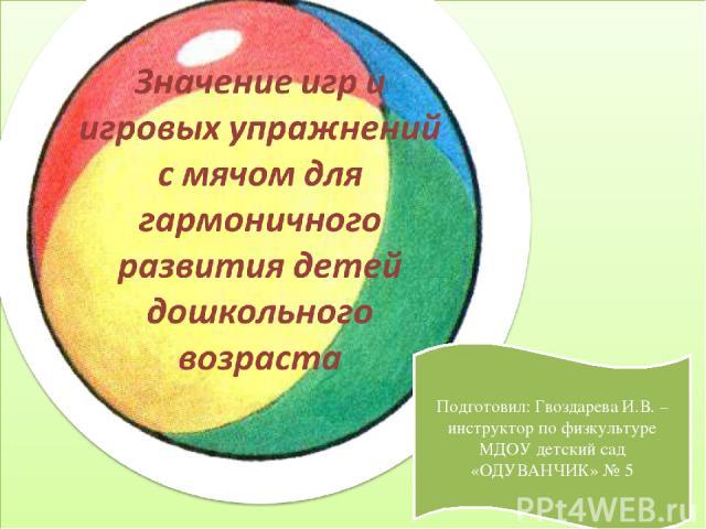Подготовил: Гвоздарева И.В. – инструктор по физкультуре МДОУ детский сад «ОДУВАНЧИК» № 5