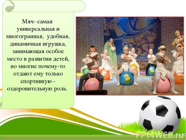 Мяч- самая универсальная и многогранная, удобная, динамичная игрушка, занимающая особое место в развитии детей, но многие почему-то отдают ему только спортивную - оздоровительную роль.