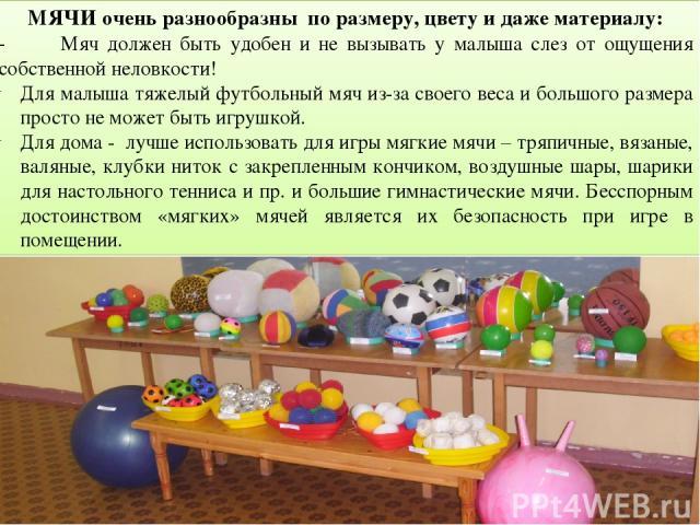 МЯЧИ очень разнообразны по размеру, цвету и даже материалу: - Мяч должен быть удобен и не вызывать у малыша слез от ощущения собственной неловкости! Для малыша тяжелый футбольный мяч из-за своего веса и большого размера просто не может быть игрушкой…