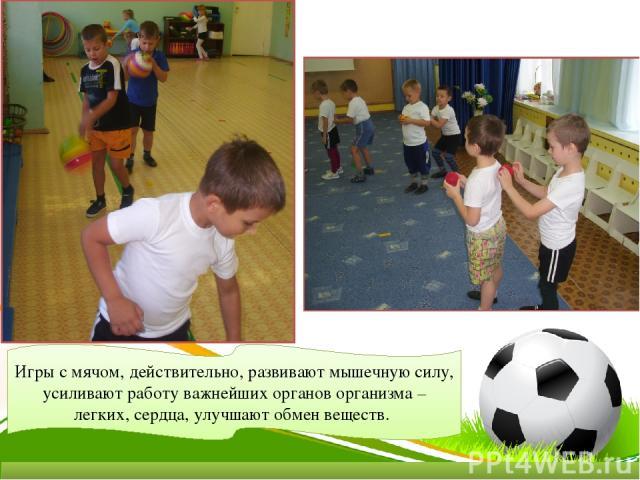 Игры с мячом, действительно, развивают мышечную силу, усиливают работу важнейших органов организма – легких, сердца, улучшают обмен веществ.